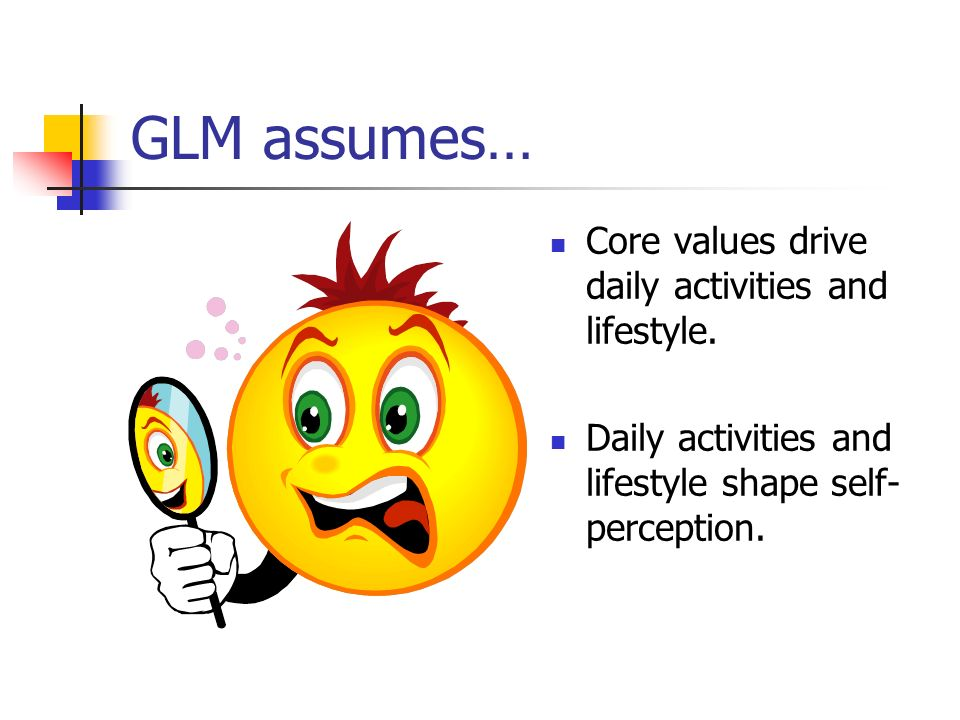 GLM assumes… Core values drive daily activities and lifestyle.