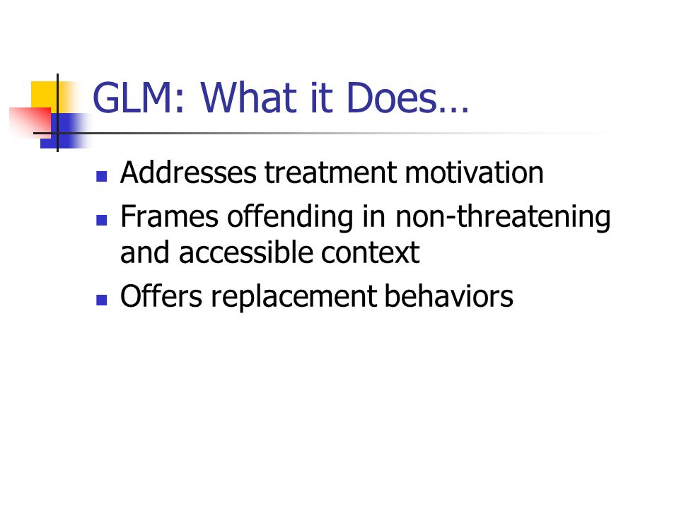 GLM: What it Does… Addresses treatment motivation