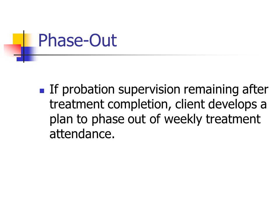 Phase-Out If probation supervision remaining after treatment completion, client develops a plan to phase out of weekly treatment attendance.