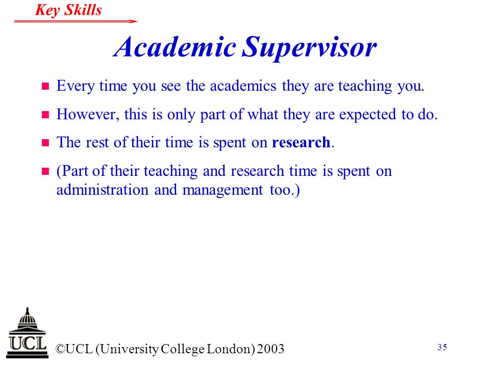Academic Supervisor Every time you see the academics they are teaching you. However, this is only part of what they are expected to do.