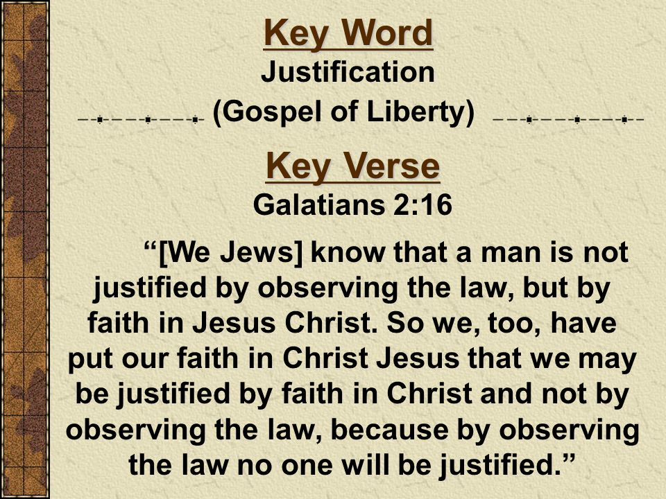 Key Word Key Verse Justification (Gospel of Liberty) Galatians 2:16