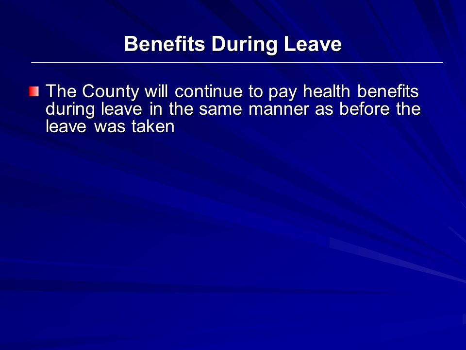 Benefits During Leave The County will continue to pay health benefits during leave in the same manner as before the leave was taken.