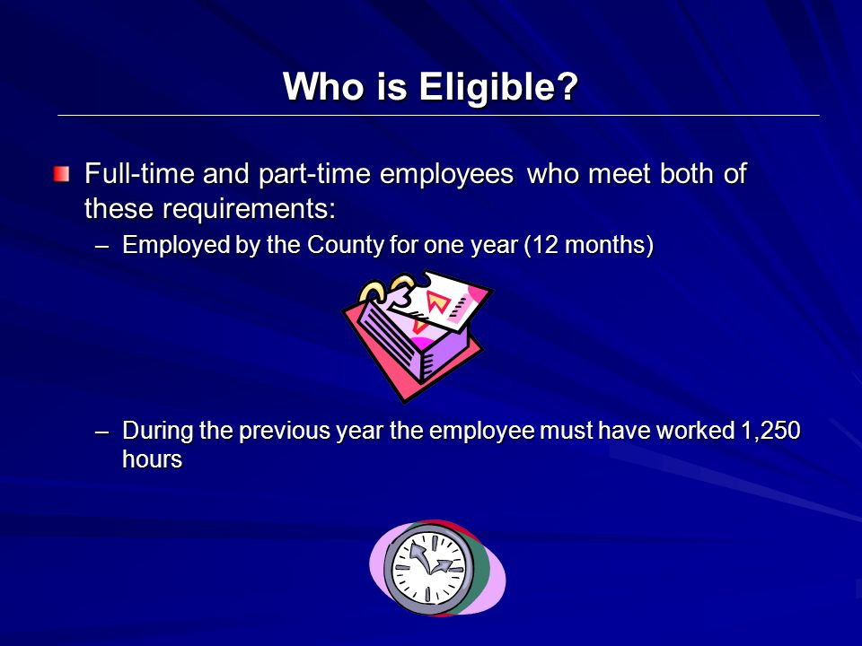 Who is Eligible Full-time and part-time employees who meet both of these requirements: Employed by the County for one year (12 months)