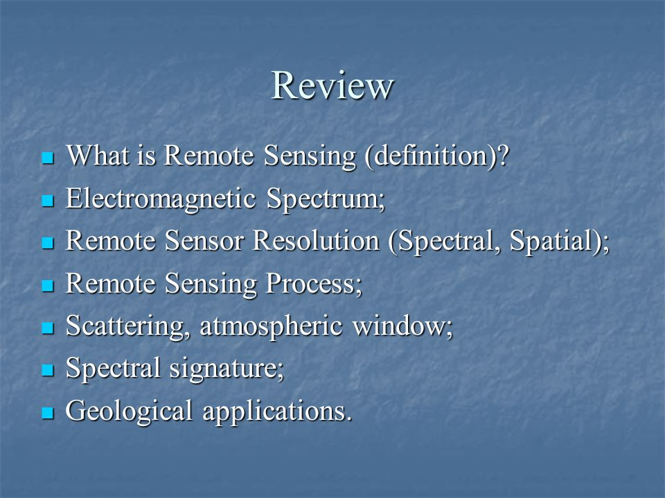 Review What is Remote Sensing (definition) Electromagnetic Spectrum;