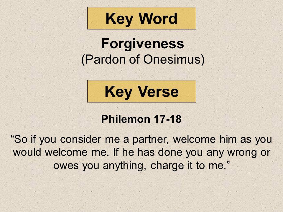 Key Word Key Verse Forgiveness (Pardon of Onesimus) Philemon 17-18