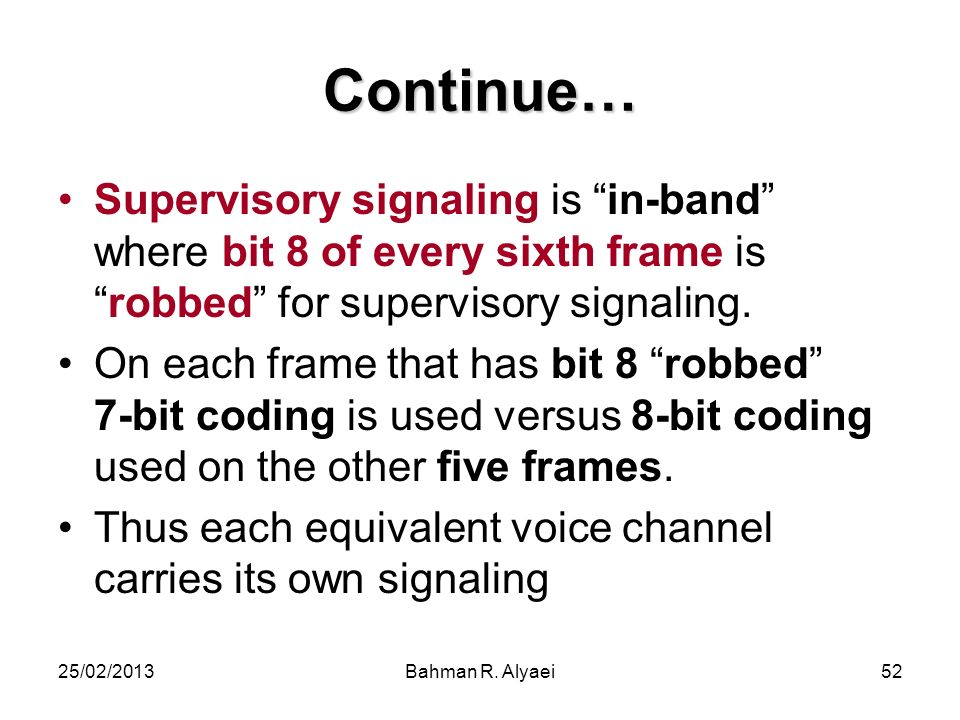 Continue… Supervisory signaling is in-band where bit 8 of every sixth frame is robbed for supervisory signaling.