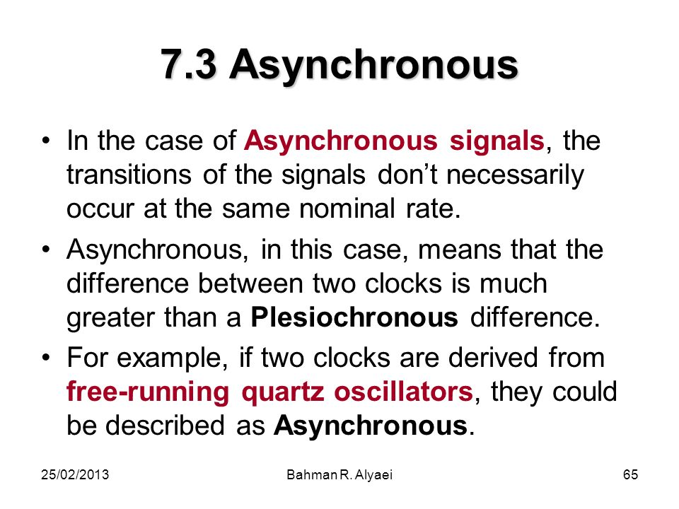 7.3 Asynchronous In the case of Asynchronous signals, the transitions of the signals don't necessarily occur at the same nominal rate.