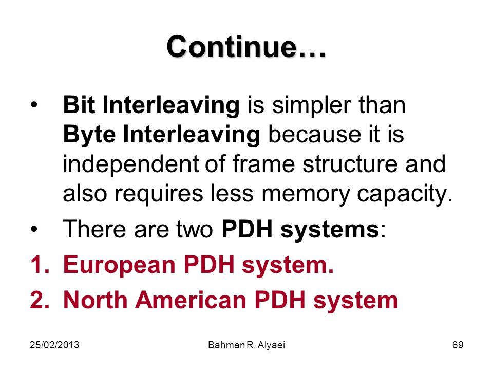 Continue… Bit Interleaving is simpler than Byte Interleaving because it is independent of frame structure and also requires less memory capacity.