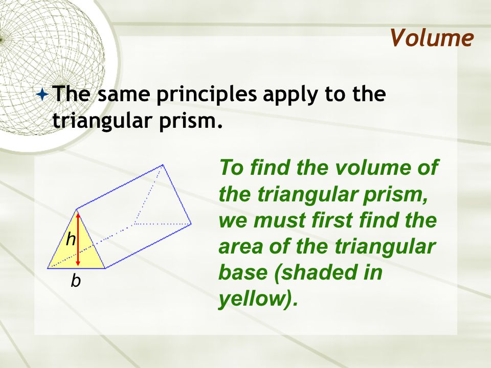Volume The same principles apply to the triangular prism.
