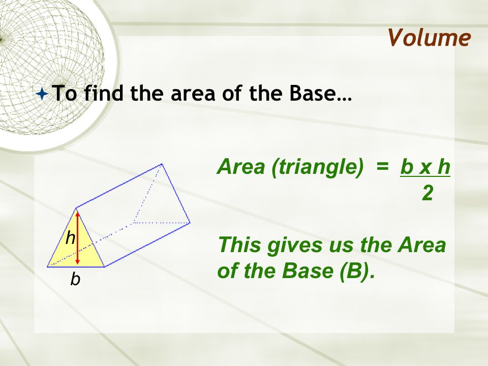 Volume To find the area of the Base… Area (triangle) = b x h 2