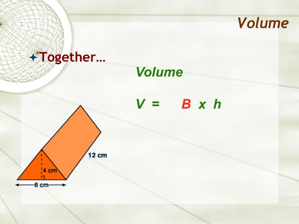 Volume Together… Volume V = B x h