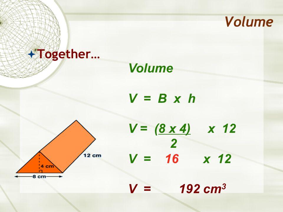 Volume Together… Volume V = B x h V = (8 x 4) x 12 2 V = 16 x 12