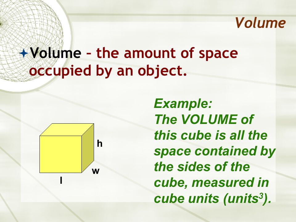 Volume – the amount of space occupied by an object.