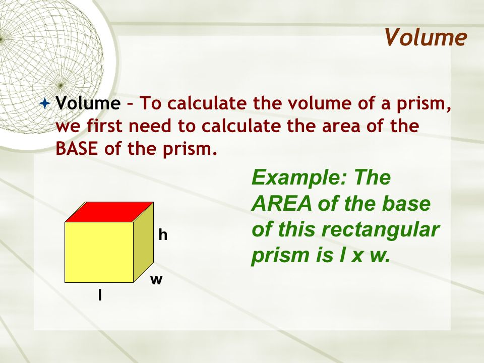 Volume Volume – To calculate the volume of a prism, we first need to calculate the area of the BASE of the prism.
