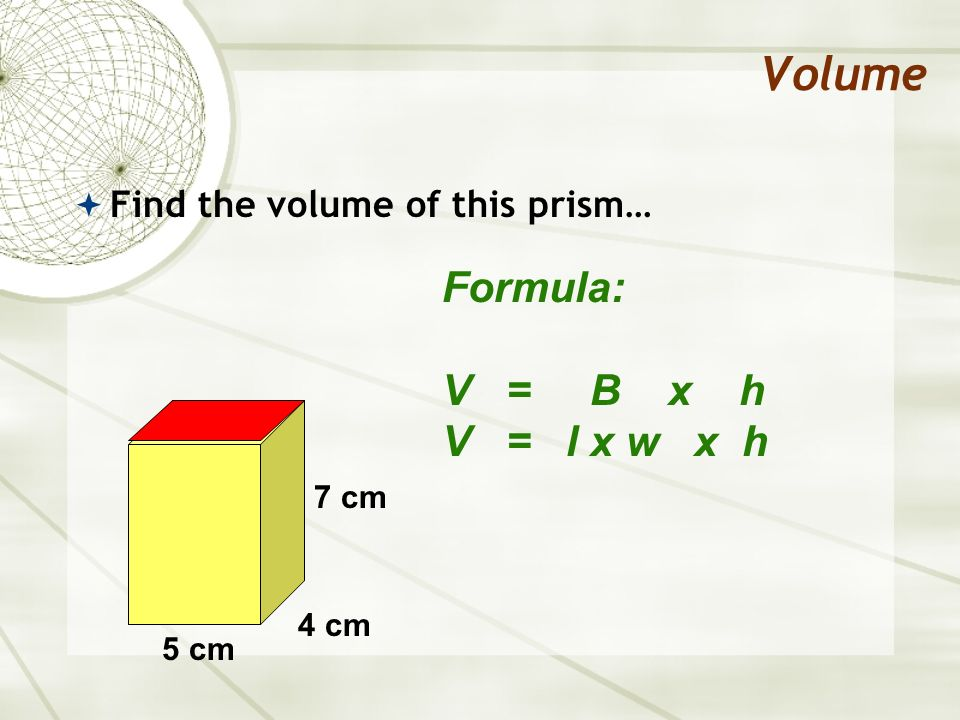 Volume Formula: V = B x h V = l x w x h Find the volume of this prism…