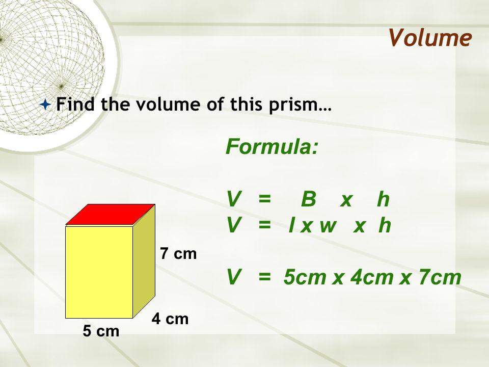 Volume Formula: V = B x h V = l x w x h V = 5cm x 4cm x 7cm