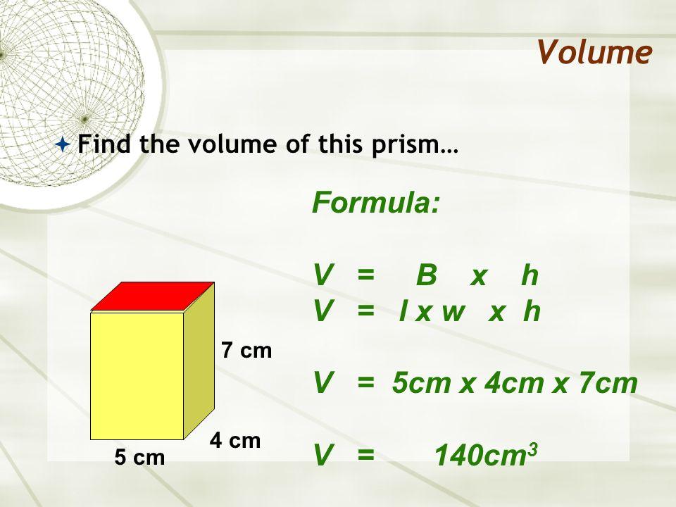 Volume Formula: V = B x h V = l x w x h V = 5cm x 4cm x 7cm V = 140cm3