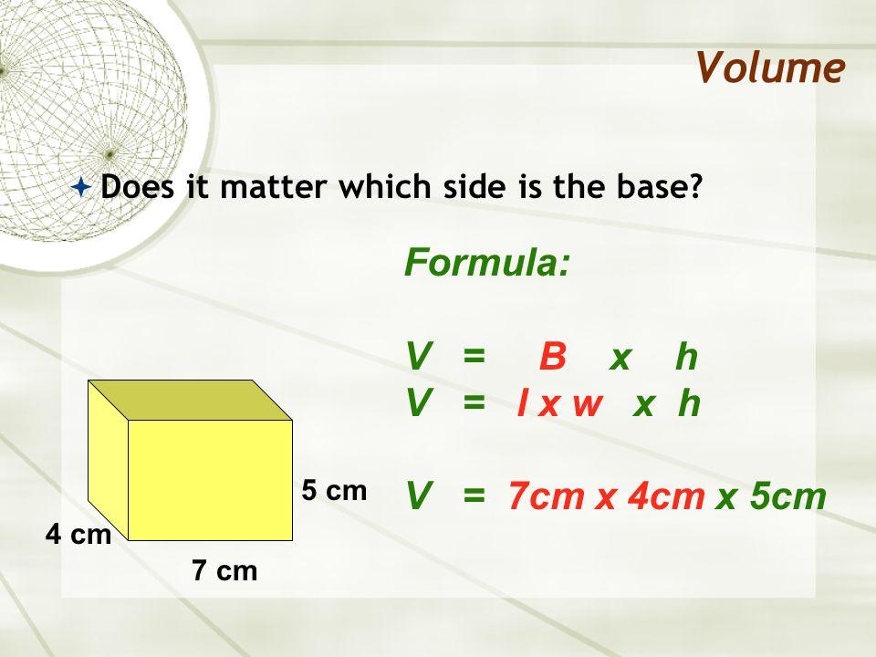 Volume Formula: V = B x h V = l x w x h V = 7cm x 4cm x 5cm