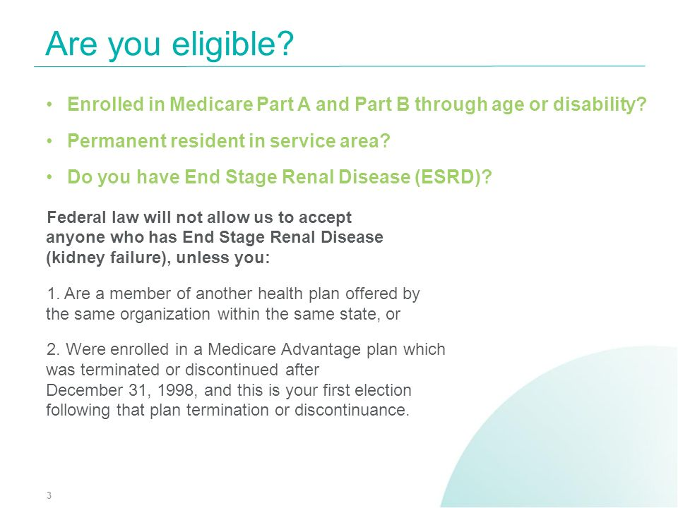 Are you eligible Enrolled in Medicare Part A and Part B through age or disability Permanent resident in service area
