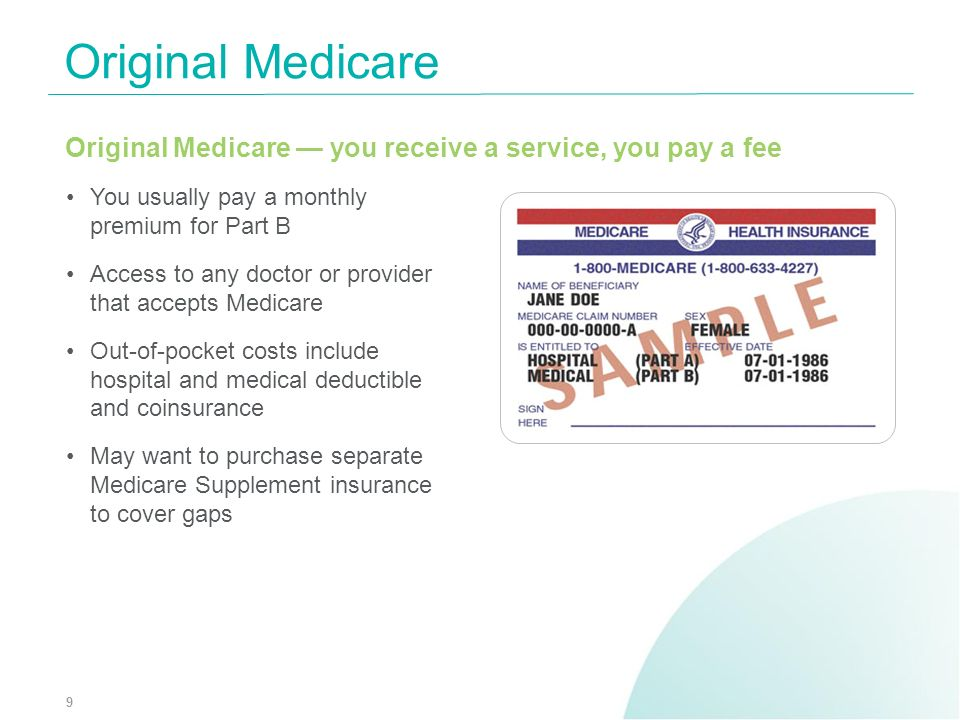 Original Medicare Original Medicare — you receive a service, you pay a fee. You usually pay a monthly premium for Part B.