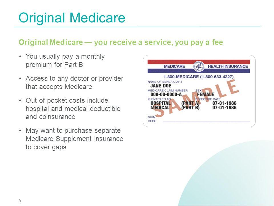 Original MedicareOriginal Medicare — you receive a service, you pay a fee. You usually pay a monthly premium for Part B.