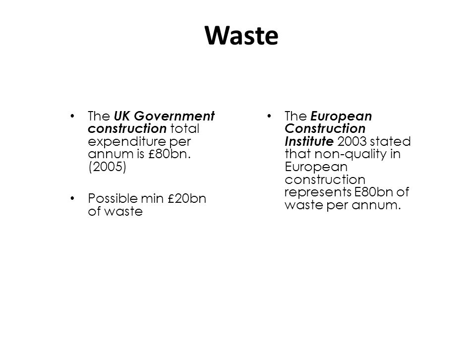 Waste The UK Government construction total expenditure per annum is £80bn. (2005) Possible min £20bn of waste.