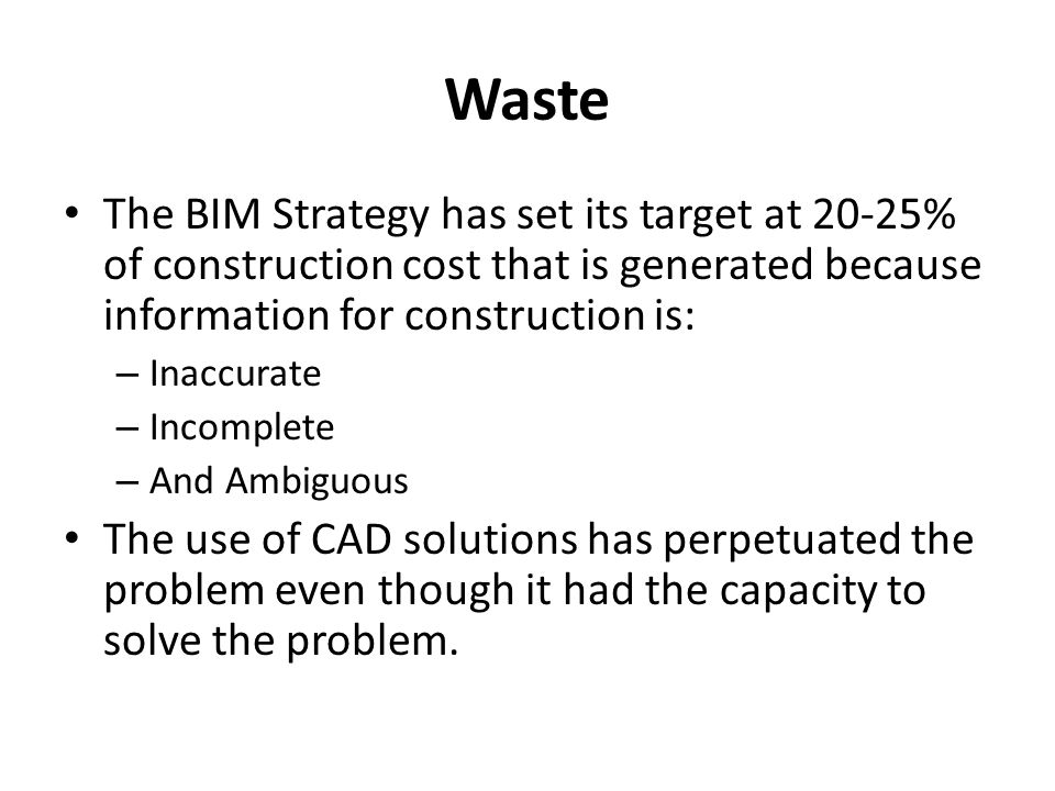 Waste The BIM Strategy has set its target at 20-25% of construction cost that is generated because information for construction is: