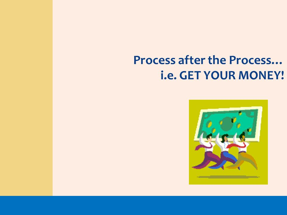 Process after the Process… i.e. GET YOUR MONEY!