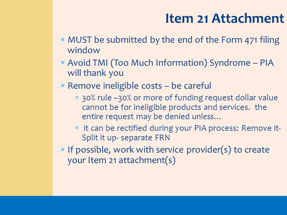 Item 21 AttachmentMUST be submitted by the end of the Form 471 filing window. Avoid TMI (Too Much Information) Syndrome – PIA will thank you.