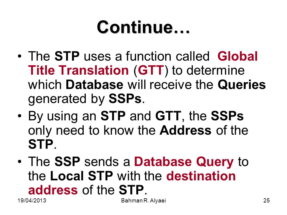 Continue… The STP uses a function called Global Title Translation (GTT) to determine which Database will receive the Queries generated by SSPs.