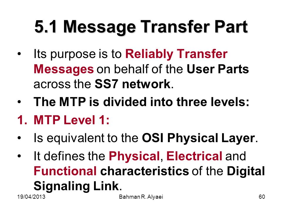 5.1 Message Transfer Part Its purpose is to Reliably Transfer Messages on behalf of the User Parts across the SS7 network.