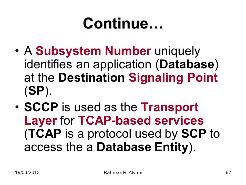 Continue… A Subsystem Number uniquely identifies an application (Database) at the Destination Signaling Point (SP).