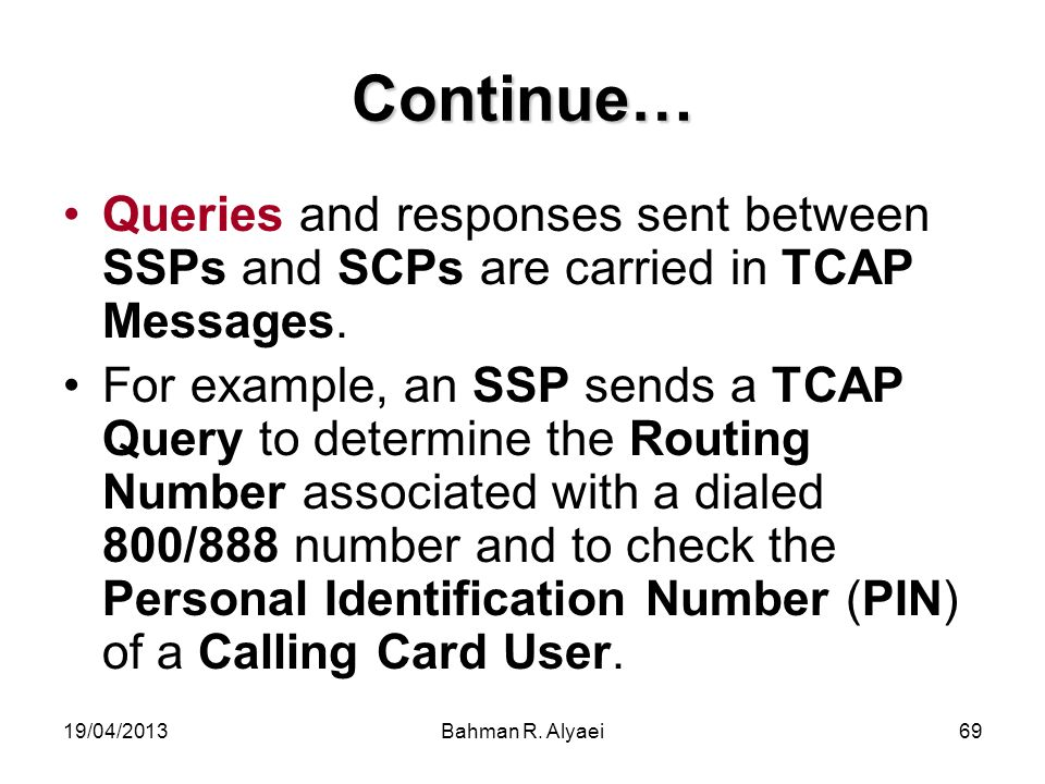 Continue… Queries and responses sent between SSPs and SCPs are carried in TCAP Messages.