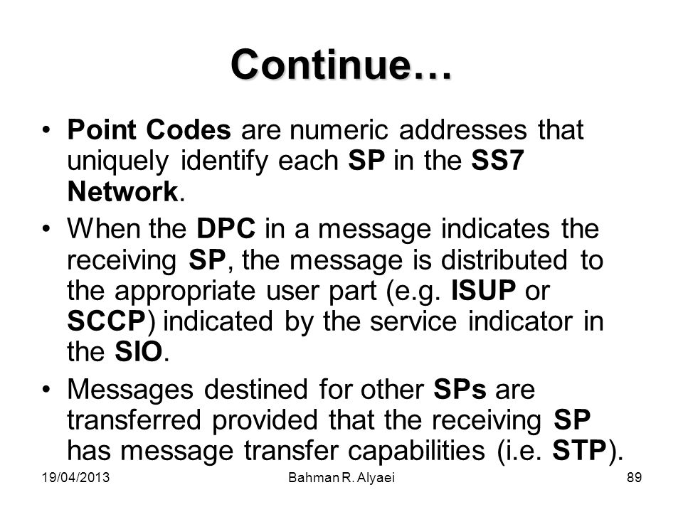 Continue… Point Codes are numeric addresses that uniquely identify each SP in the SS7 Network.