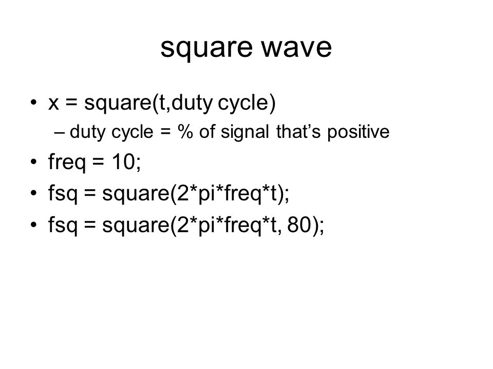 square wave x = square(t,duty cycle) freq = 10;
