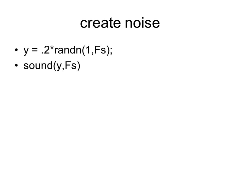 create noise y = .2*randn(1,Fs); sound(y,Fs)