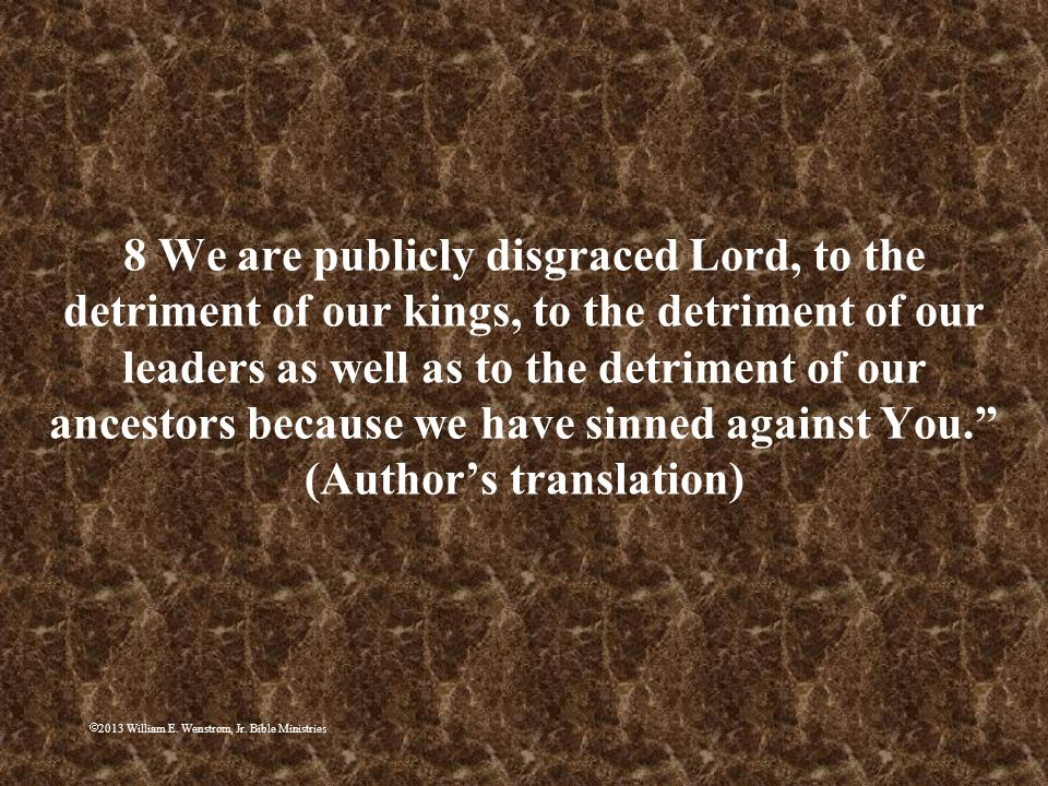 8 We are publicly disgraced Lord, to the detriment of our kings, to the detriment of our leaders as well as to the detriment of our ancestors because we have sinned against You. (Author's translation)