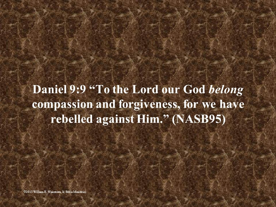 Daniel 9:9 To the Lord our God belong compassion and forgiveness, for we have rebelled against Him. (NASB95)