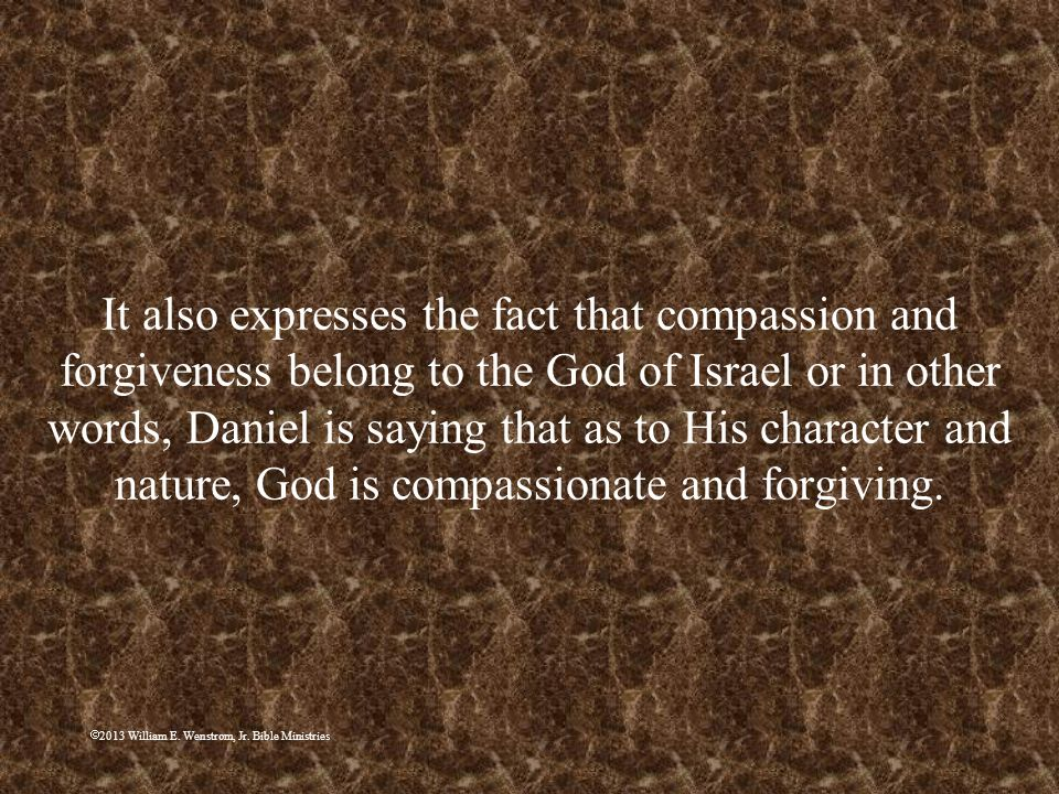 It also expresses the fact that compassion and forgiveness belong to the God of Israel or in other words, Daniel is saying that as to His character and nature, God is compassionate and forgiving.