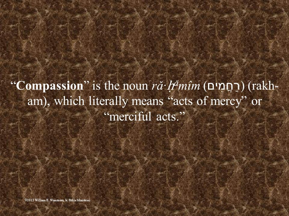 Compassion is the noun rǎ∙ḥǎmîm (רַחֲמִים) (rakh-am), which literally means acts of mercy or merciful acts.
