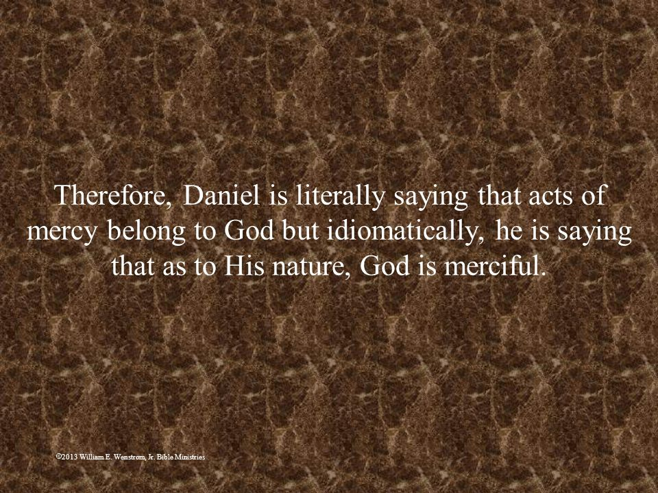 Therefore, Daniel is literally saying that acts of mercy belong to God but idiomatically, he is saying that as to His nature, God is merciful.
