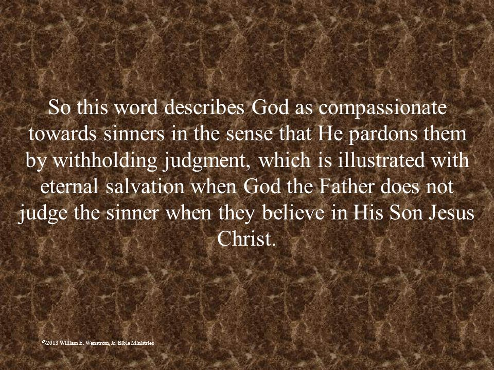 So this word describes God as compassionate towards sinners in the sense that He pardons them by withholding judgment, which is illustrated with eternal salvation when God the Father does not judge the sinner when they believe in His Son Jesus Christ.