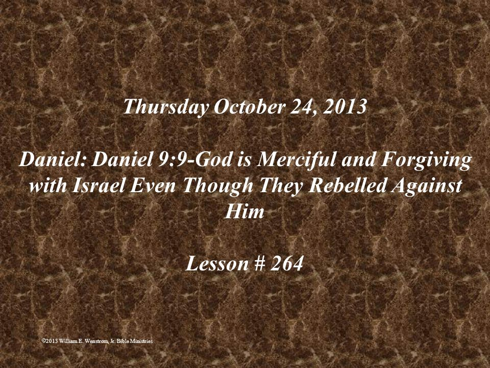 Thursday October 24, 2013 Daniel: Daniel 9:9-God is Merciful and Forgiving with Israel Even Though They Rebelled Against Him Lesson # 264
