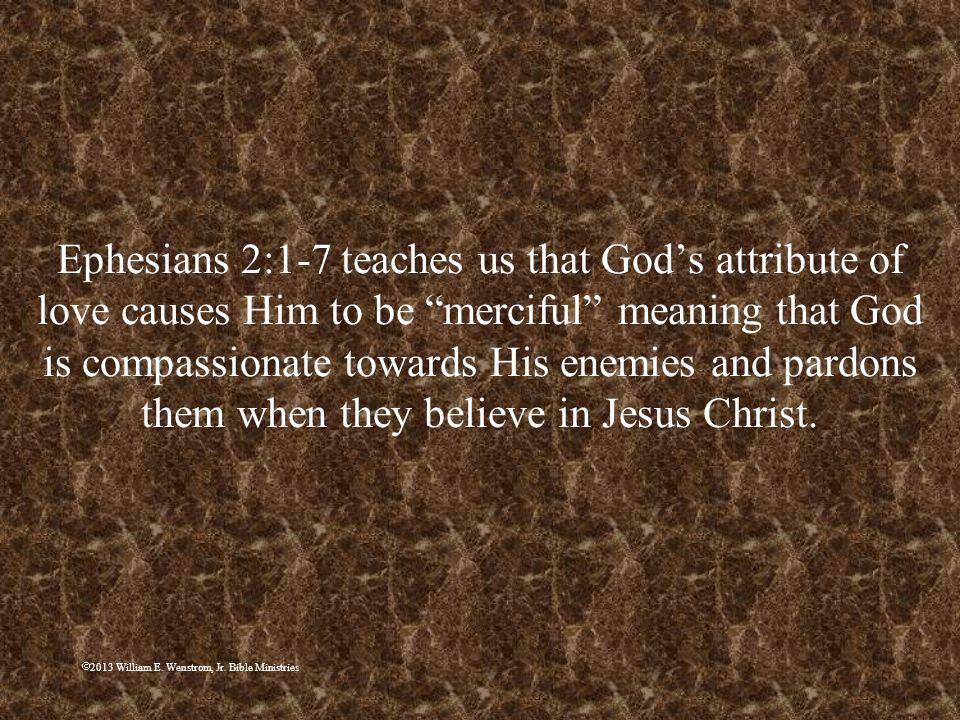 Ephesians 2:1-7 teaches us that God's attribute of love causes Him to be merciful meaning that God is compassionate towards His enemies and pardons them when they believe in Jesus Christ.