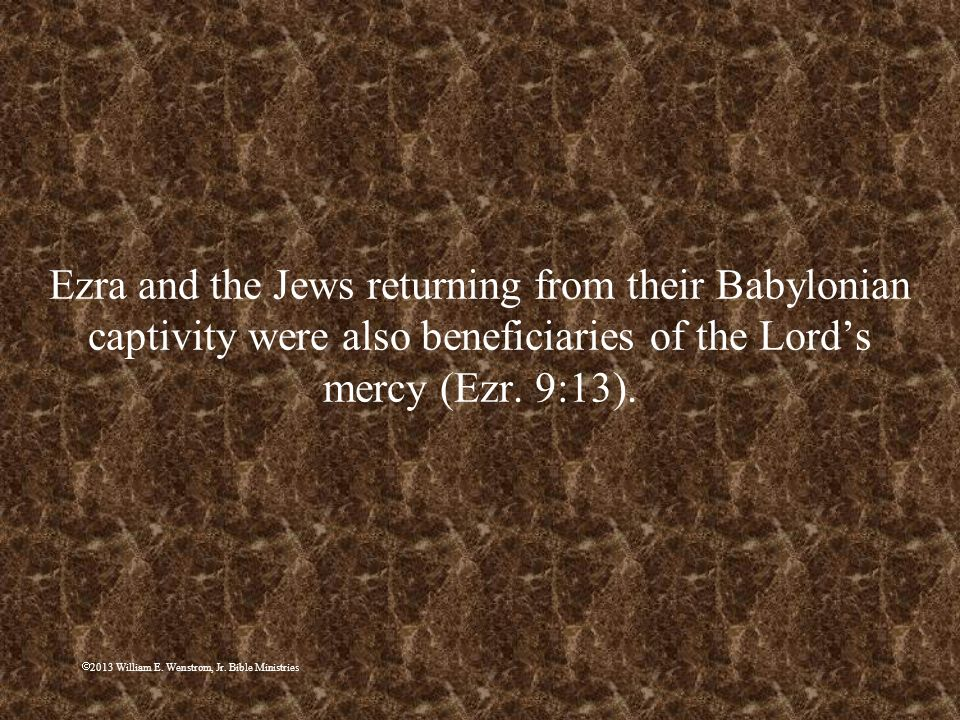 Ezra and the Jews returning from their Babylonian captivity were also beneficiaries of the Lord's mercy (Ezr. 9:13).