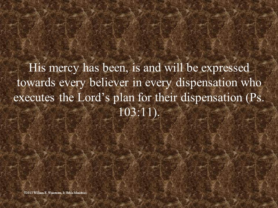 His mercy has been, is and will be expressed towards every believer in every dispensation who executes the Lord's plan for their dispensation (Ps. 103:11).