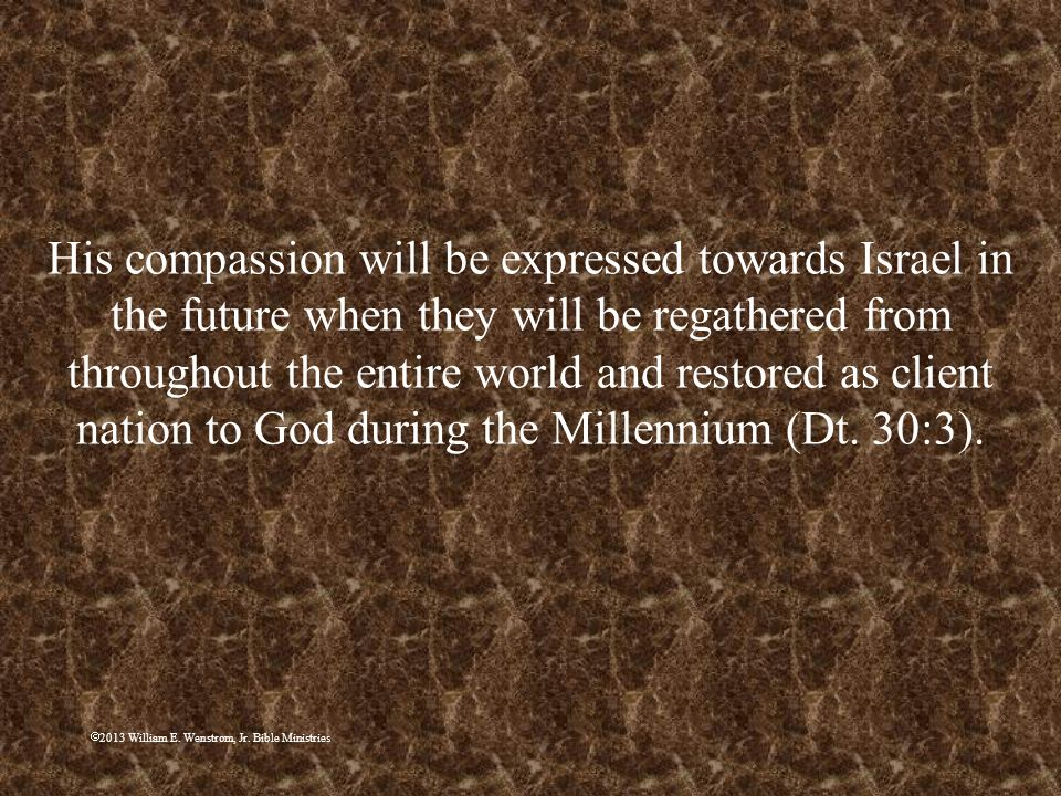 His compassion will be expressed towards Israel in the future when they will be regathered from throughout the entire world and restored as client nation to God during the Millennium (Dt. 30:3).