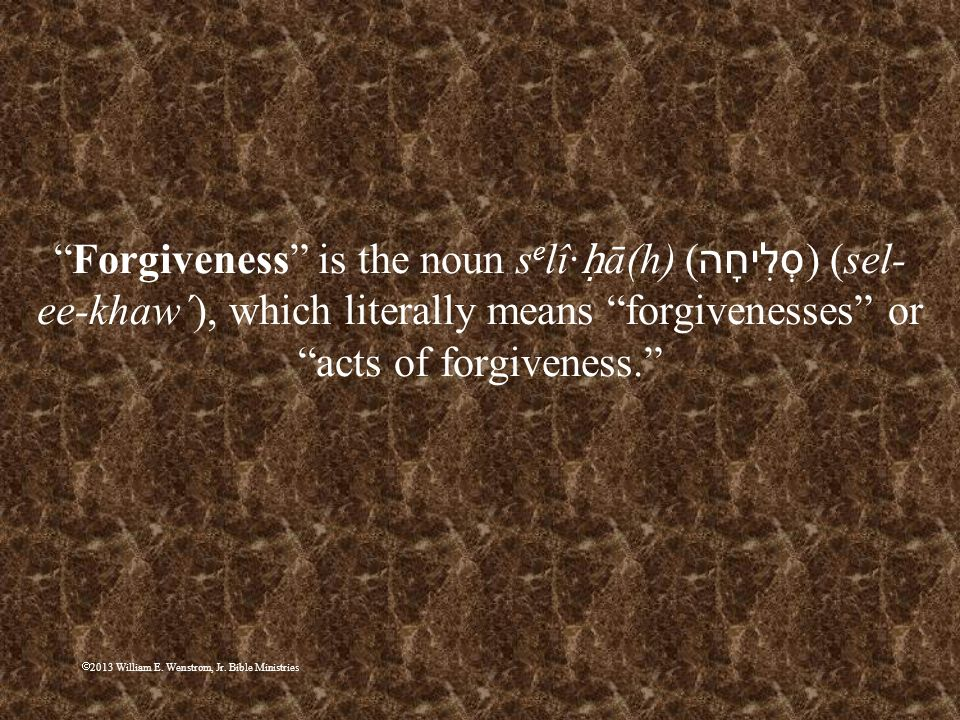 Forgiveness is the noun selî·ḥā(h) (סְלִיחָה) (sel-ee-khaw´), which literally means forgivenesses or acts of forgiveness.
