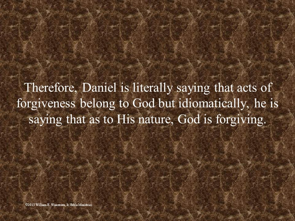 Therefore, Daniel is literally saying that acts of forgiveness belong to God but idiomatically, he is saying that as to His nature, God is forgiving.