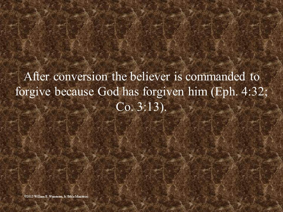 After conversion the believer is commanded to forgive because God has forgiven him (Eph. 4:32; Co. 3:13).